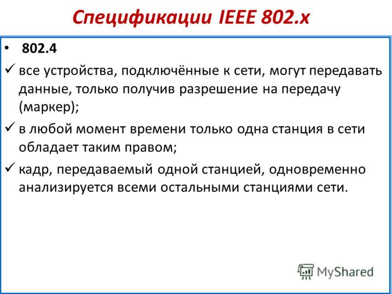 Спецификации IEEE 802.х 802.4 все устройства, подключённые к сети, могут передавать данные, только получив разрешение на передачу (маркер); в любой момент времени только одна станция в сети обладает таким правом; кадр, передаваемый одной станцией, од