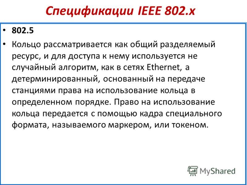Спецификации IEEE 802.х 802.5 Кольцо рассматривается как общий разделяемый ресурс, и для доступа к нему используется не случайный алгоритм, как в сетях Ethernet, а детерминированный, основанный на передаче станциями права на использование кольца в оп