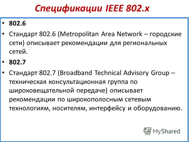 Спецификации IEEE 802.х 802.6 Стандарт 802.6 (Metropolitan Area Network – городские сети) описывает рекомендации для региональных сетей. 802.7 Стандарт 802.7 (Broadband Technical Advisory Group – техническая консультационная группа по широковещательн