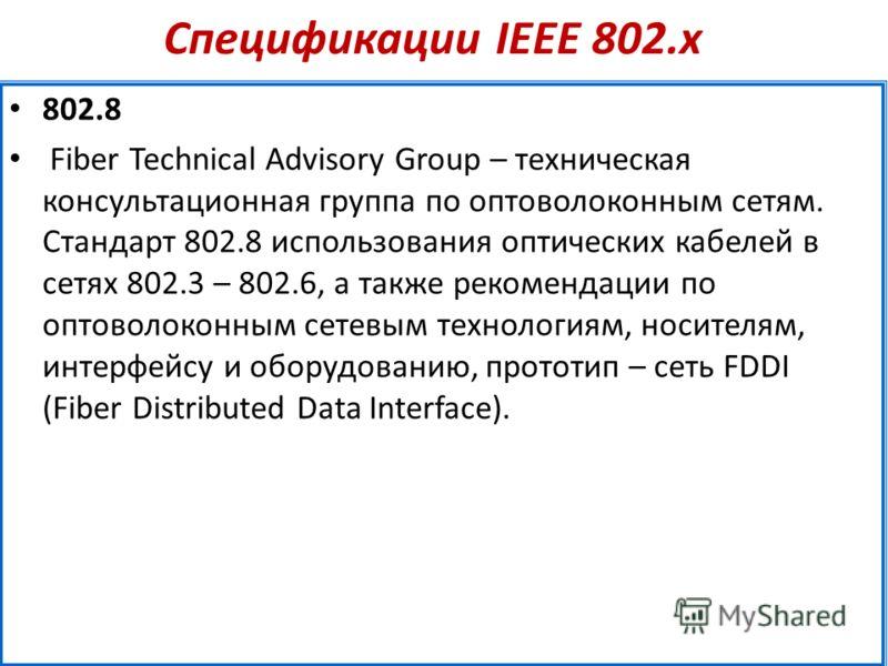 Спецификации IEEE 802.х 802.8 Fiber Technical Advisory Group – техническая консультационная группа по оптоволоконным сетям. Стандарт 802.8 использования оптических кабелей в сетях 802.3 – 802.6, а также рекомендации по оптоволоконным сетевым технолог