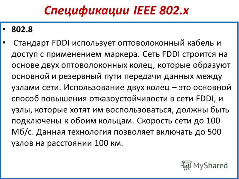 Спецификации IEEE 802.х 802.8 Стандарт FDDI использует оптоволоконный кабель и доступ с применением маркера. Сеть FDDI строится на основе двух оптоволоконных колец, которые образуют основной и резервный пути передачи данных между узлами сети. Использ