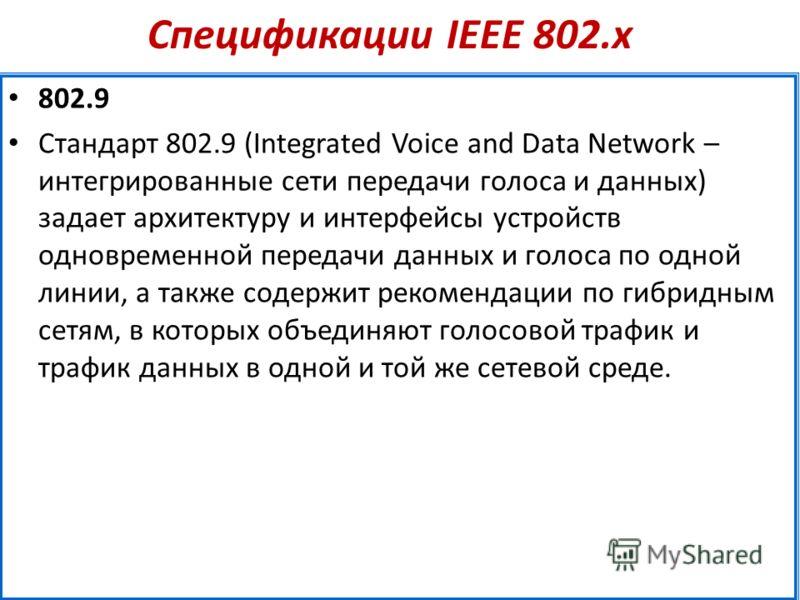 Спецификации IEEE 802.х 802.9 Стандарт 802.9 (Integrated Voice and Data Network – интегрированные сети передачи голоса и данных) задает архитектуру и интерфейсы устройств одновременной передачи данных и голоса по одной линии, а также содержит рекомен