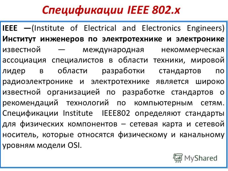 Спецификации IEEE 802.х IEEE (Institute of Electrical and Electronics Engineers) Институт инженеров по электротехнике и электронике известной международная некоммерческая ассоциация специалистов в области техники, мировой лидер в области разработки с