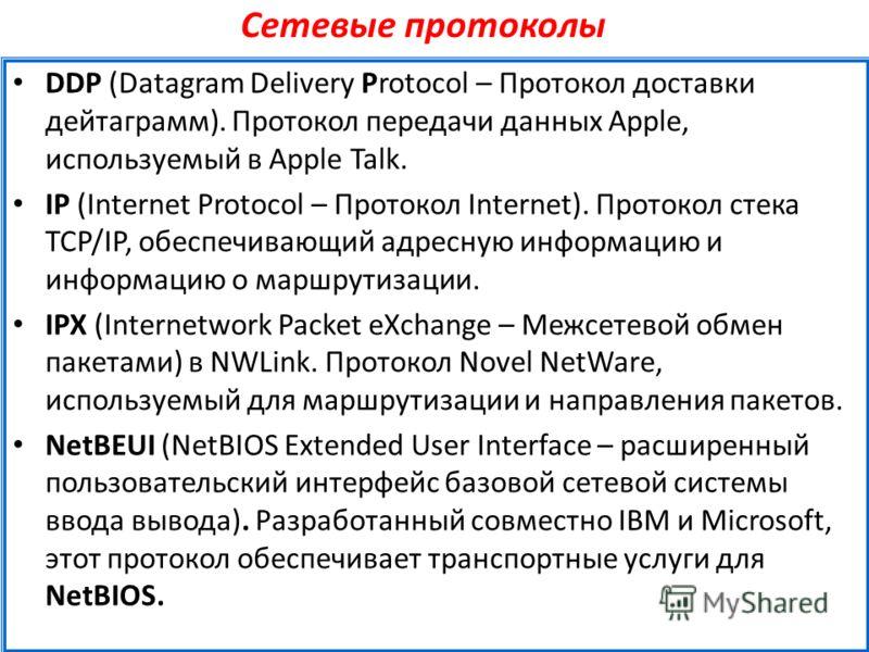 Сетевые протоколы DDP (Datagram Delivery Protocol – Протокол доставки дейтаграмм). Протокол передачи данных Apple, используемый в Apple Talk. IP (Internet Protocol – Протокол Internet). Протокол стека TCP/IP, обеспечивающий адресную информацию и инфо