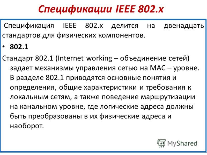Спецификации IEEE 802.х Спецификация IEEE 802.х делится на двенадцать стандартов для физических компонентов. 802.1 Стандарт 802.1 (Internet working – объединение сетей) задает механизмы управления сетью на MAC – уровне. В разделе 802.1 приводятся осн