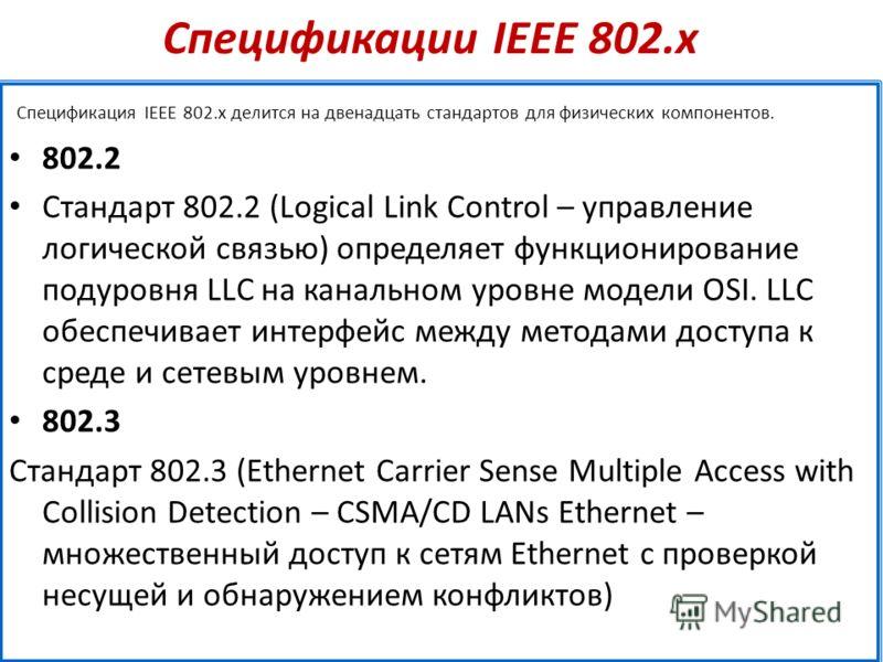 Спецификации IEEE 802.х Спецификация IEEE 802.х делится на двенадцать стандартов для физических компонентов. 802.2 Стандарт 802.2 (Logical Link Control – управление логической связью) определяет функционирование подуровня LLC на канальном уровне моде