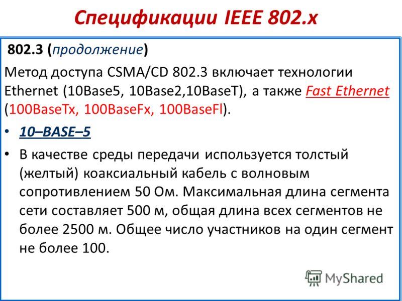 Спецификации IEEE 802.х 802.3 (продолжение) Метод доступа CSMA/CD 802.3 включает технологии Ethernet (10Base5, 10Base2,10BaseT), а также Fast Ethernet (100BaseTx, 100BaseFx, 100BaseFl). 10–BASE–5 В качестве среды передачи используется толстый (желтый