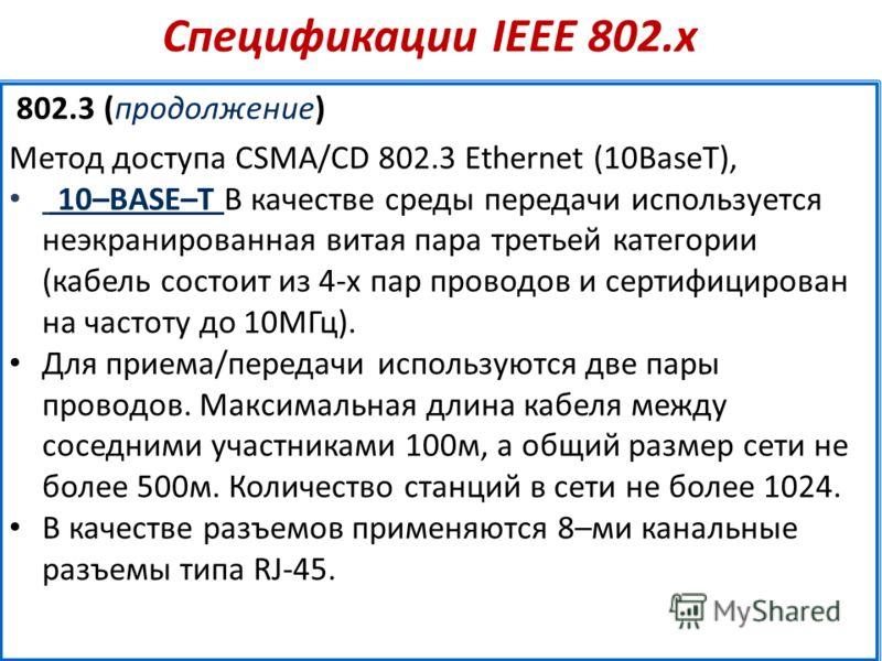 Спецификации IEEE 802.х 802.3 (продолжение) Метод доступа CSMA/CD 802.3 Ethernet (10BaseT), 10–BASE–T В качестве среды передачи используется неэкранированная витая пара третьей категории (кабель состоит из 4-х пар проводов и сертифицирован на частоту