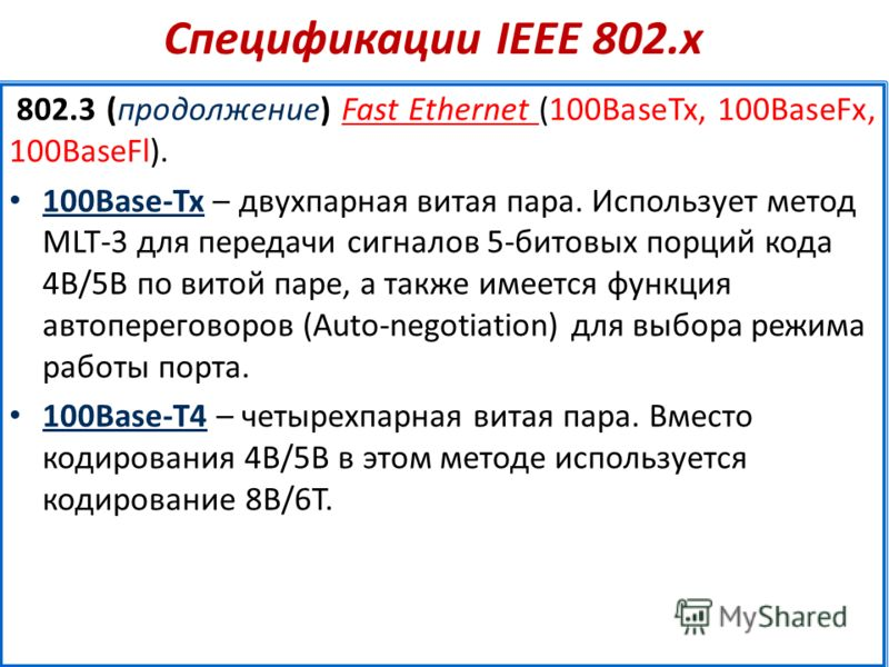 Спецификации IEEE 802.х 802.3 (продолжение) Fast Ethernet (100BaseTx, 100BaseFx, 100BaseFl). 100Base-Tx – двухпарная витая пара. Использует метод MLT-3 для передачи сигналов 5-битовых порций кода 4В/5B по витой паре, а также имеется функция автоперег
