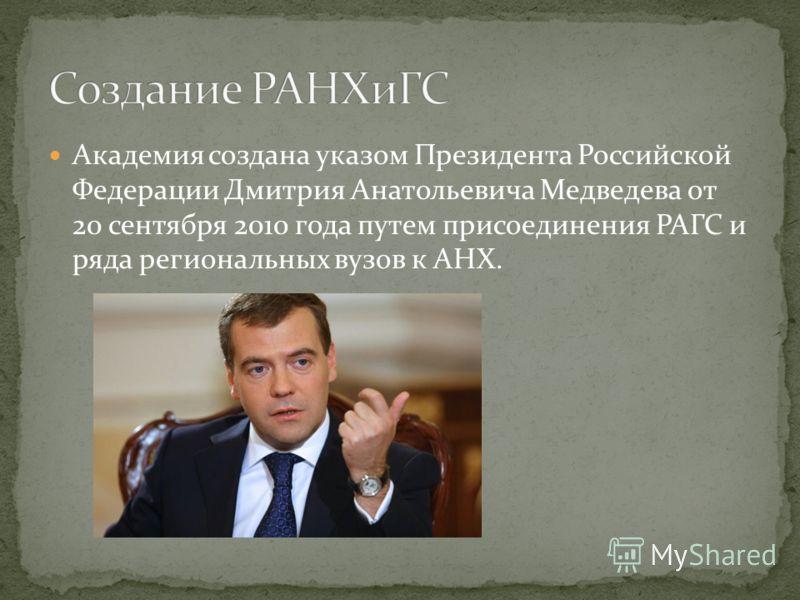 Академия создана указом Президента Российской Федерации Дмитрия Анатольевича Медведева от 20 сентября 2010 года путем присоединения РАГС и ряда региональных вузов к АНХ.