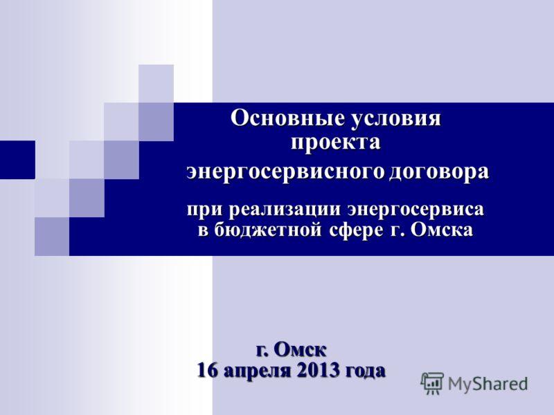 Основные условия проекта энергосервисного договора энергосервисного договора при реализации энергосервиса в бюджетной сфере г. Омска г. Омск 16 апреля 2013 года
