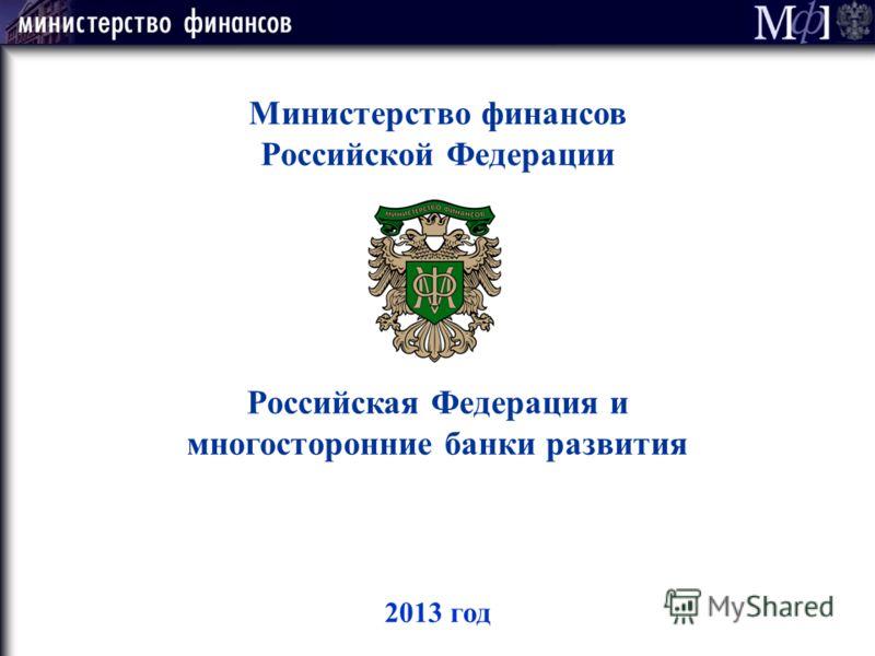 2013 год Министерство финансов Российской Федерации Российская Федерация и многосторонние банки развития