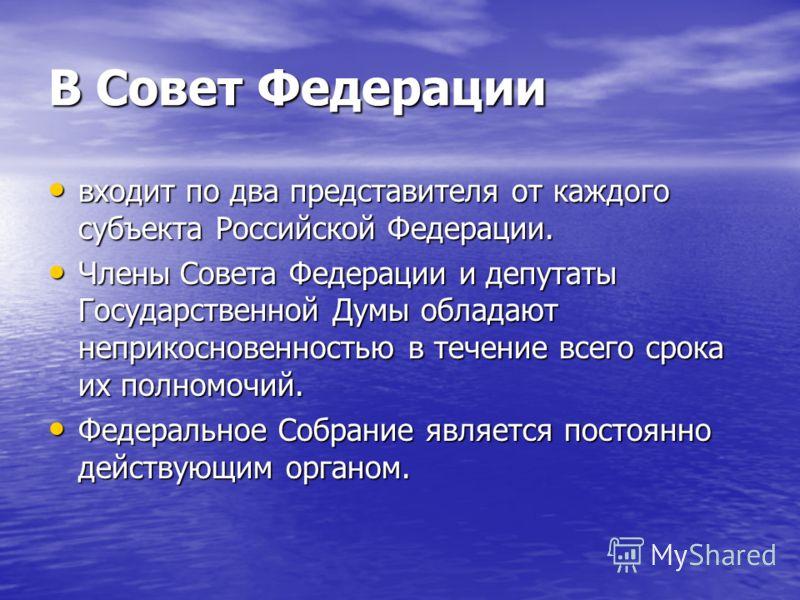 В Совет Федерации входит по два представителя от каждого субъекта Российской Федерации. входит по два представителя от каждого субъекта Российской Федерации. Члены Совета Федерации и депутаты Государственной Думы обладают неприкосновенностью в течени