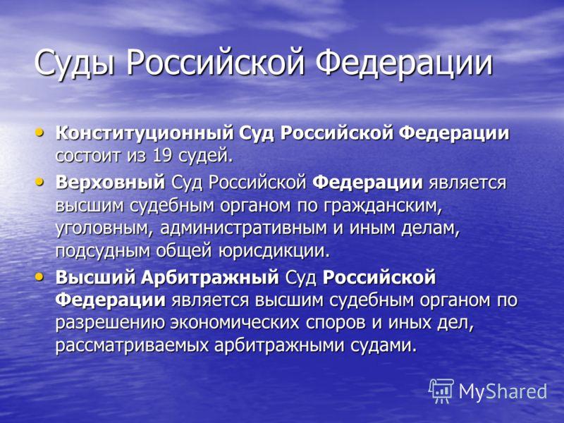 Суды Российской Федерации Конституционный Суд Российской Федерации состоит из 19 судей. Конституционный Суд Российской Федерации состоит из 19 судей. Верховный Суд Российской Федерации является высшим судебным органом по гражданским, уголовным, админ