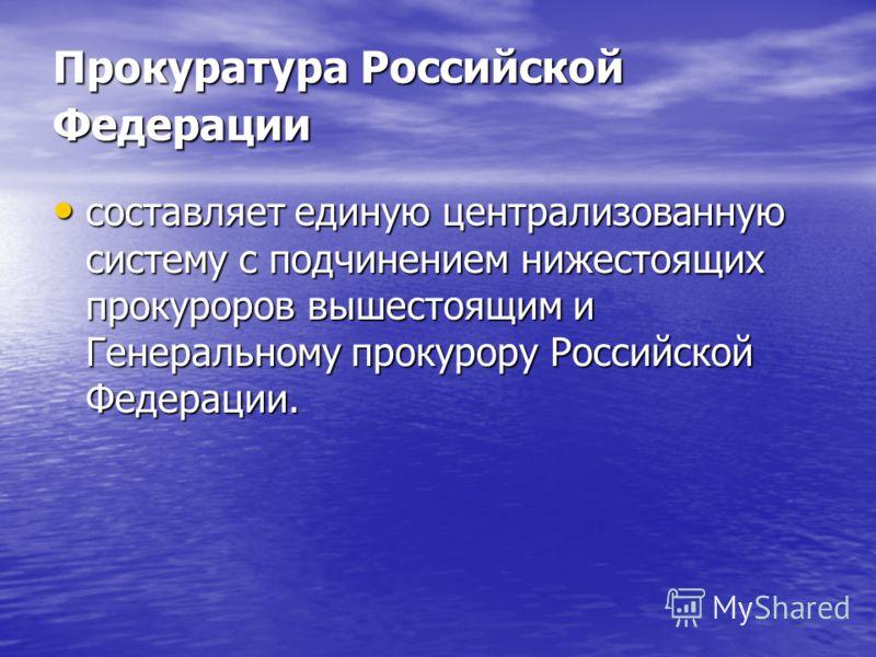 Прокуратура Российской Федерации составляет единую централизованную систему с подчинением нижестоящих прокуроров вышестоящим и Генеральному прокурору Российской Федерации. составляет единую централизованную систему с подчинением нижестоящих прокуроро