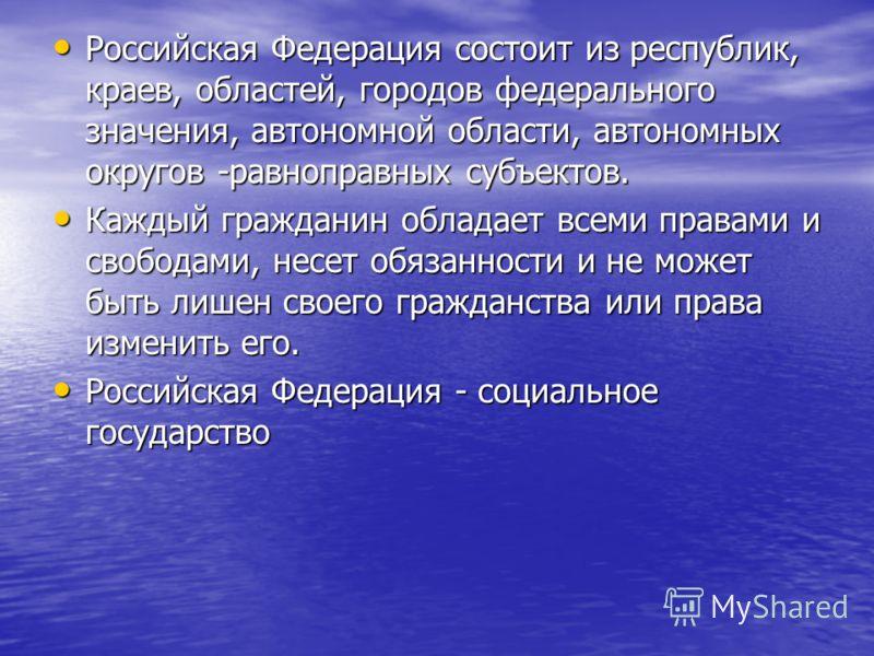 Российская Федерация состоит из республик, краев, областей, городов федерального значения, автономной области, автономных округов -равноправных субъектов. Российская Федерация состоит из республик, краев, областей, городов федерального значения, авто