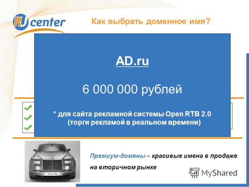 Как выбрать доменное имя? Домен Название компании Область деятельности Пример: EuroOkna.ru Пример: Remont.ru Премиум-домены – красивые имена в продаже на вторичном рынке AD.ru 6 000 000 рублей * для сайта рекламной системы Open RTB 2.0 (торги рекламо