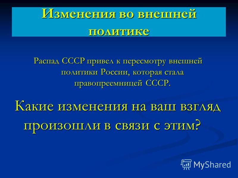 Изменения во внешней политике Распад СССР привел к пересмотру внешней политики России, которая стала правопреемницей СССР. Какие изменения на ваш взгляд произошли в связи с этим?