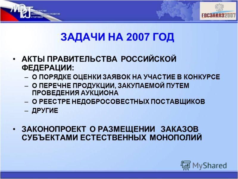 ЗАДАЧИ НА 2007 ГОД АКТЫ ПРАВИТЕЛЬСТВА РОССИЙСКОЙ ФЕДЕРАЦИИ: –О ПОРЯДКЕ ОЦЕНКИ ЗАЯВОК НА УЧАСТИЕ В КОНКУРСЕ –О ПЕРЕЧНЕ ПРОДУКЦИИ, ЗАКУПАЕМОЙ ПУТЕМ ПРОВЕДЕНИЯ АУКЦИОНА –О РЕЕСТРЕ НЕДОБРОСОВЕСТНЫХ ПОСТАВЩИКОВ –ДРУГИЕ ЗАКОНОПРОЕКТ О РАЗМЕЩЕНИИ ЗАКАЗОВ СУ