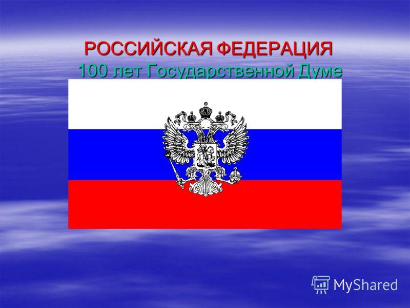 РОССИЙСКАЯ ФЕДЕРАЦИЯ 100 лет Государственной Думе