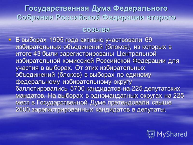 Государственная Дума Федерального Собрания Российской Федерации второго созыва В выборах 1995 года активно участвовали 69 избирательных объединений (блоков), из которых в итоге 43 были зарегистрированы Центральной избирательной комиссией Российской Ф