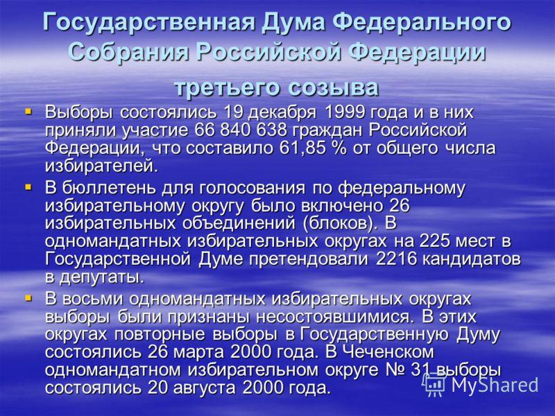 Государственная Дума Федерального Собрания Российской Федерации третьего созыва Выборы состоялись 19 декабря 1999 года и в них приняли участие 66 840 638 граждан Российской Федерации, что составило 61,85 % от общего числа избирателей. Выборы состояли