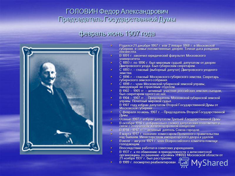ГОЛОВИН Федор Александрович Председатель Государственной Думы февраль июнь 1907 года Родился 21 декабря 1867 г. или 2 января 1868 г. в Московской губернии, в семье потомственных дворян. Точная дата рождения неизвестна. Родился 21 декабря 1867 г. или
