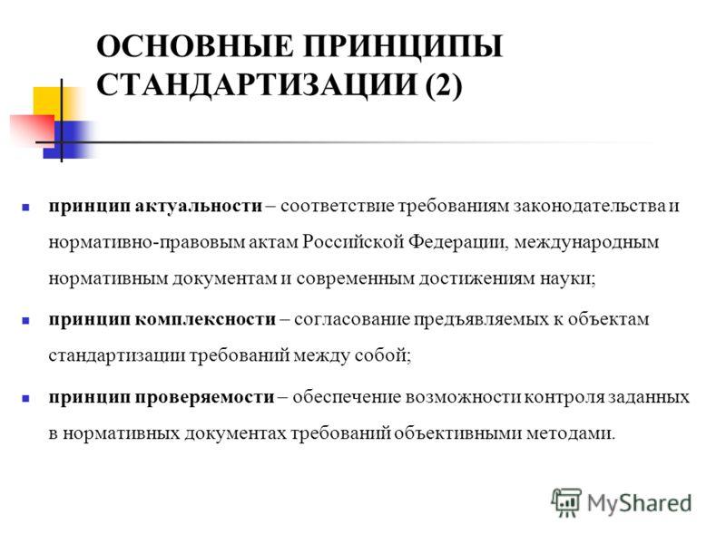 ОСНОВНЫЕ ПРИНЦИПЫ СТАНДАРТИЗАЦИИ (2) принцип актуальности – соответствие требованиям законодательства и нормативно-правовым актам Российской Федерации, международным нормативным документам и современным достижениям науки; принцип комплексности – согл