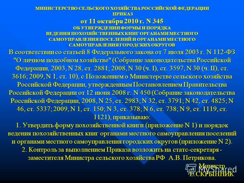 МИНИСТЕРСТВО СЕЛЬСКОГО ХОЗЯЙСТВА РОССИЙСКОЙ ФЕДЕРАЦИИ ПРИКАЗ от 11 октября 2010 г. N 345 ОБ УТВЕРЖДЕНИИ ФОРМЫ И ПОРЯДКА ВЕДЕНИЯ ПОХОЗЯЙСТВЕННЫХ КНИГ ОРГАНАМИ МЕСТНОГО САМОУПРАВЛЕНИЯ ПОСЕЛЕНИЙ И ОРГАНАМИ МЕСТНОГО САМОУПРАВЛЕНИЯ ГОРОДСКИХ ОКРУГОВ В соо