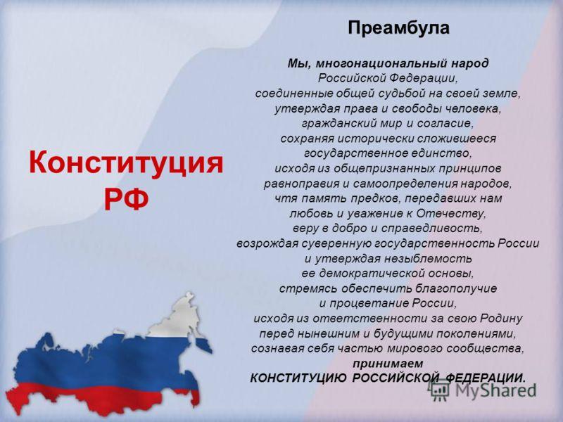 Мы, многонациональный народ Российской Федерации, соединенные общей судьбой на своей земле, утверждая права и свободы человека, гражданский мир и согласие, сохраняя исторически сложившееся государственное единство, исходя из общепризнанных принципов