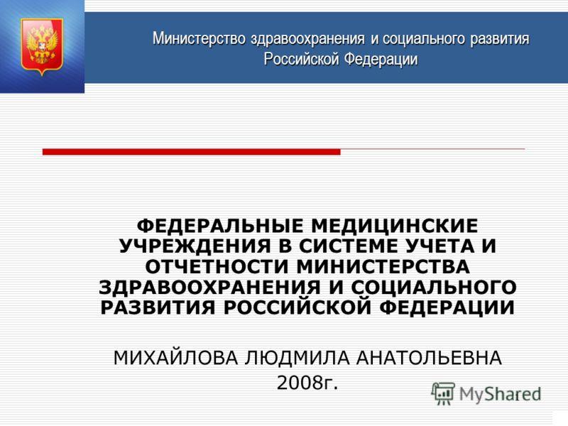 1 Министерство здравоохранения и социального развития Российской Федерации ФЕДЕРАЛЬНЫЕ МЕДИЦИНСКИЕ УЧРЕЖДЕНИЯ В СИСТЕМЕ УЧЕТА И ОТЧЕТНОСТИ МИНИСТЕРСТВА ЗДРАВООХРАНЕНИЯ И СОЦИАЛЬНОГО РАЗВИТИЯ РОССИЙСКОЙ ФЕДЕРАЦИИ МИХАЙЛОВА ЛЮДМИЛА АНАТОЛЬЕВНА 2008г.