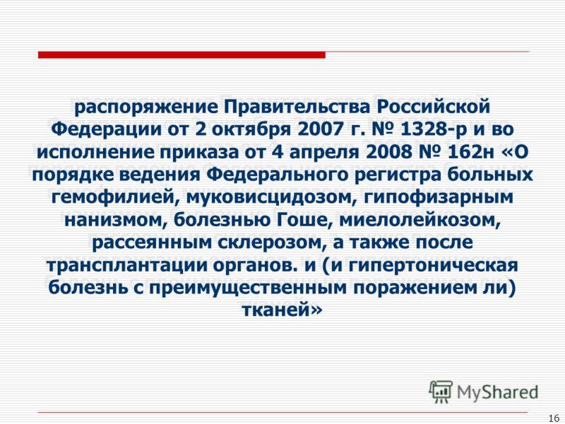 16 распоряжение Правительства Российской Федерации от 2 октября 2007 г. 1328-р и во исполнение приказа от 4 апреля 2008 162н «О порядке ведения Федерального регистра больных гемофилией, муковисцидозом, гипофизарным нанизмом, болезнью Гоше, миелолейко