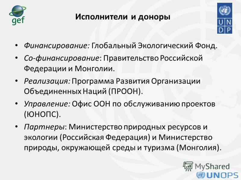 Исполнители и доноры Финансирование: Глобальный Экологический Фонд. Со-финансирование: Правительство Российской Федерации и Монголии. Реализация: Программа Развития Организации Объединенных Наций (ПРООН). Управление: Офис ООН по обслуживанию проектов
