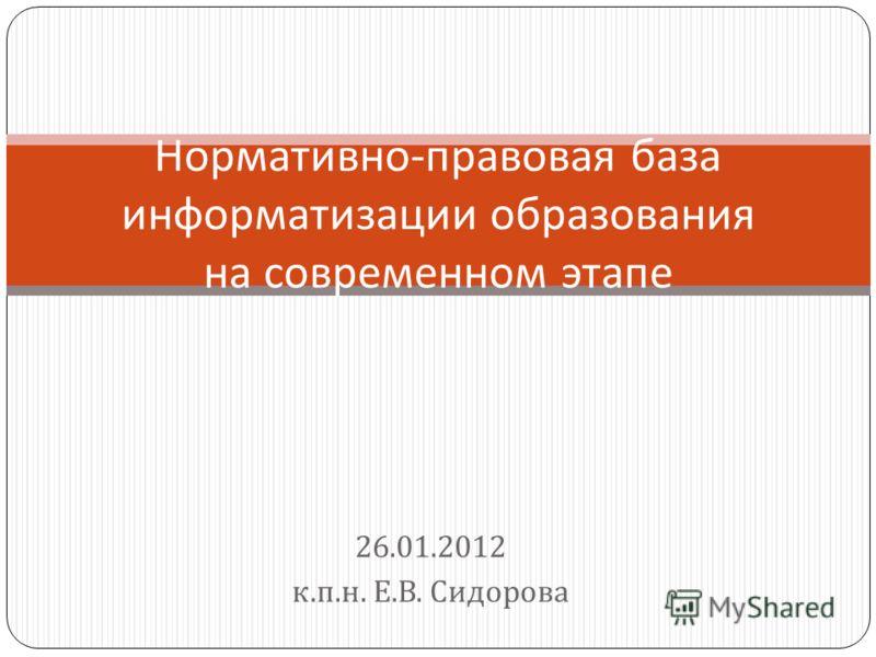 26.01.2012 к. п. н. Е. В. Сидорова Нормативно - правовая база информатизации образования на современном этапе