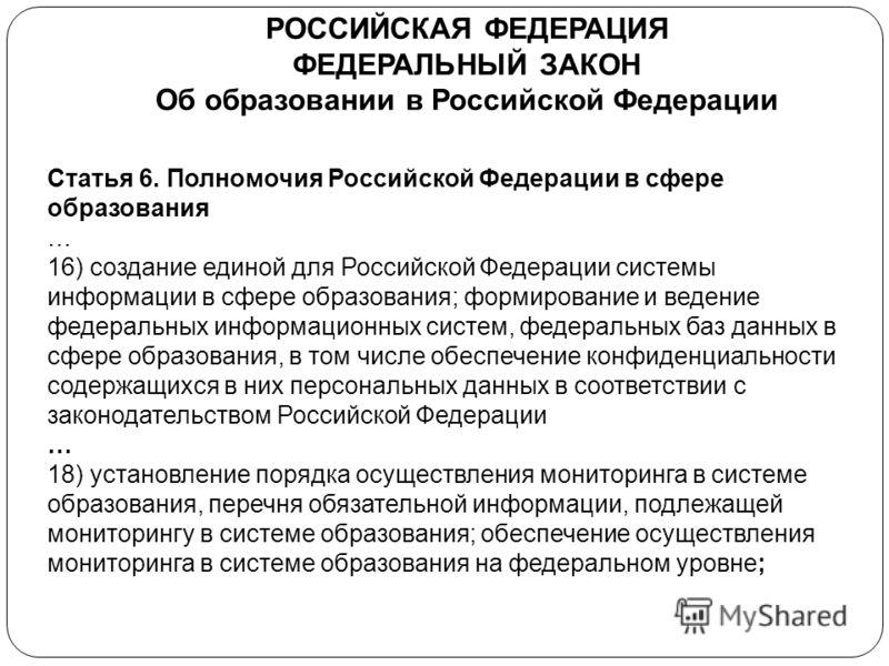 РОССИЙСКАЯ ФЕДЕРАЦИЯ ФЕДЕРАЛЬНЫЙ ЗАКОН Об образовании в Российской Федерации Статья 6. Полномочия Российской Федерации в сфере образования … 16) создание единой для Российской Федерации системы информации в сфере образования; формирование и ведение ф