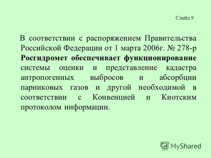 Слайд 9 В соответствии с распоряжением Правительства Российской Федерации от 1 марта 2006г. 278-р Росгидромет обеспечивает функционирование системы оценки и представление кадастра антропогенных выбросов и абсорбции парниковых газов и другой необходим