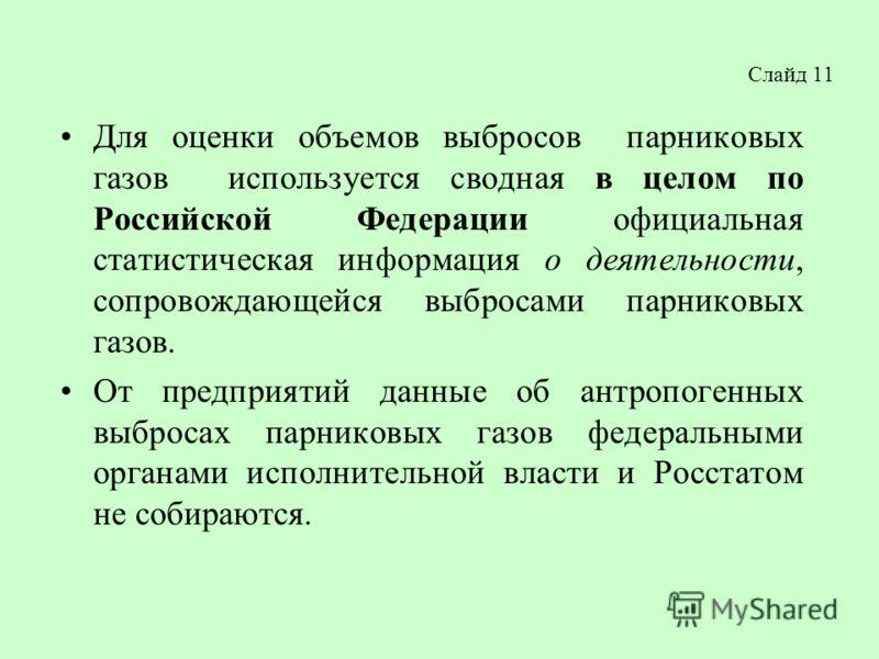 Слайд 11 Для оценки объемов выбросов парниковых газов используется сводная в целом по Российской Федерации официальная статистическая информация о деятельности, сопровождающейся выбросами парниковых газов. От предприятий данные об антропогенных выбро