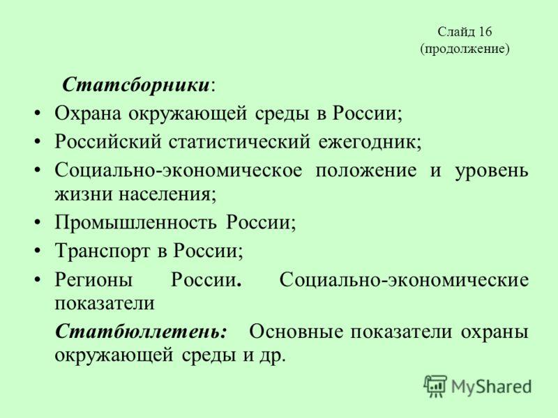 Слайд 16 (продолжение) Статсборники: Охрана окружающей среды в России; Российский статистический ежегодник; Социально-экономическое положение и уровень жизни населения; Промышленность России; Транспорт в России; Регионы России. Социально-экономически
