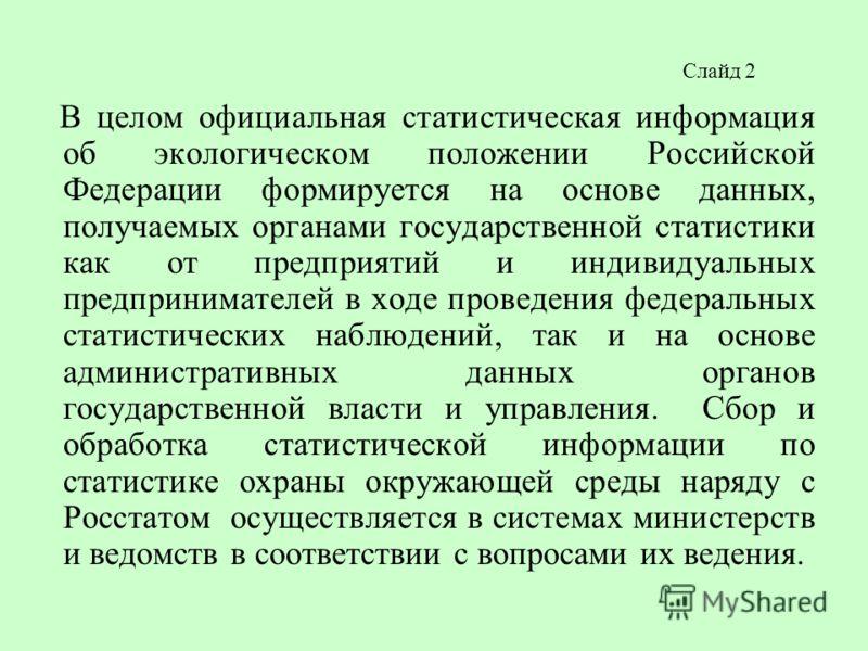 Слайд 2 В целом официальная статистическая информация об экологическом положении Российской Федерации формируется на основе данных, получаемых органами государственной статистики как от предприятий и индивидуальных предпринимателей в ходе проведения
