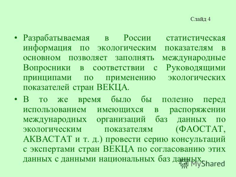 Слайд 4 Разрабатываемая в России статистическая информация по экологическим показателям в основном позволяет заполнять международные Вопросники в соответствии с Руководящими принципами по применению экологических показателей стран ВЕКЦА. В то же врем
