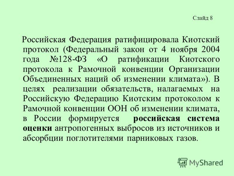Слайд 8 Российская Федерация ратифицировала Киотский протокол (Федеральный закон от 4 ноября 2004 года 128-ФЗ «О ратификации Киотского протокола к Рамочной конвенции Организации Объединенных наций об изменении климата»). В целях реализации обязательс