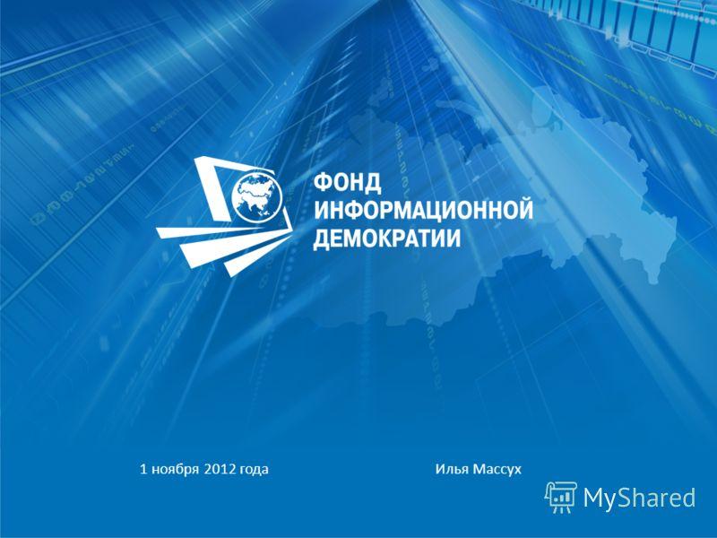 ООО «Фонд Информационной Демократии» тел.: +7 (495) 651-66-71 e-mail: massukh@fdid.ru, www.fdid.ru 1 ноября 2012 года Илья Массух