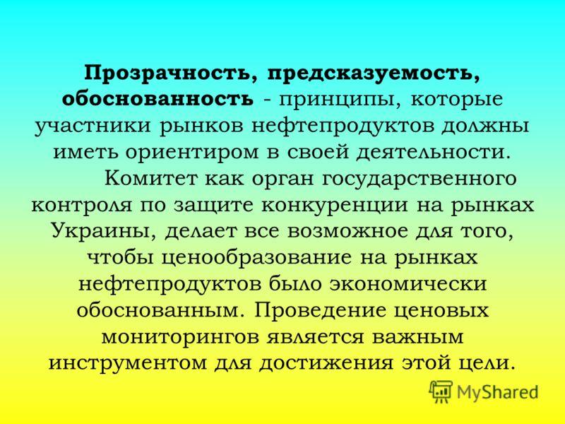 Прозрачность, предсказуемость, обоснованность - принципы, которые участники рынков нефтепродуктов должны иметь ориентиром в своей деятельности. Комитет как орган государственного контроля по защите конкуренции на рынках Украины, делает все возможное