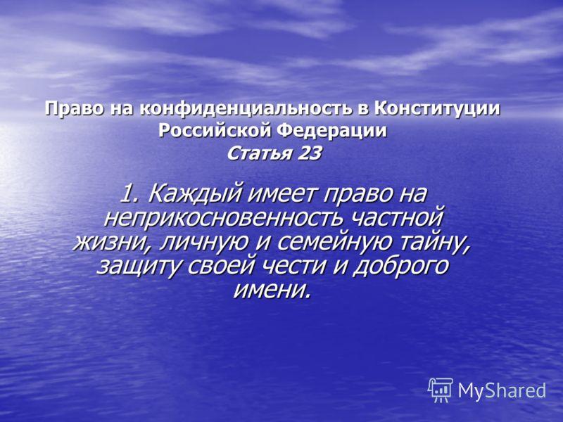 Право на конфиденциальность в Конституции Российской Федерации Статья 23 1. Каждый имеет право на неприкосновенность частной жизни, личную и семейную тайну, защиту своей чести и доброго имени.