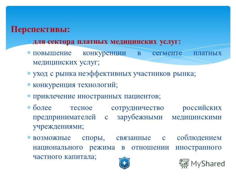 Перспективы: для сектора платных медицинских услуг: повышение конкуренции в сегменте платных медицинских услуг; уход с рынка неэффективных участников рынка; конкуренция технологий; привлечение иностранных пациентов; более тесное сотрудничество россий