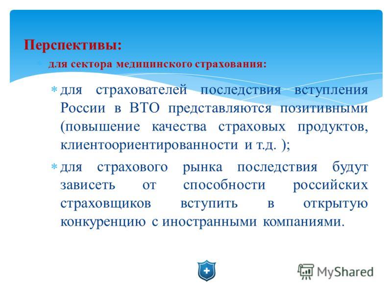 Перспективы: для сектора медицинского страхования: для страхователей последствия вступления России в ВТО представляются позитивными (повышение качества страховых продуктов, клиентоориентированности и т.д. ); для страхового рынка последствия будут зав