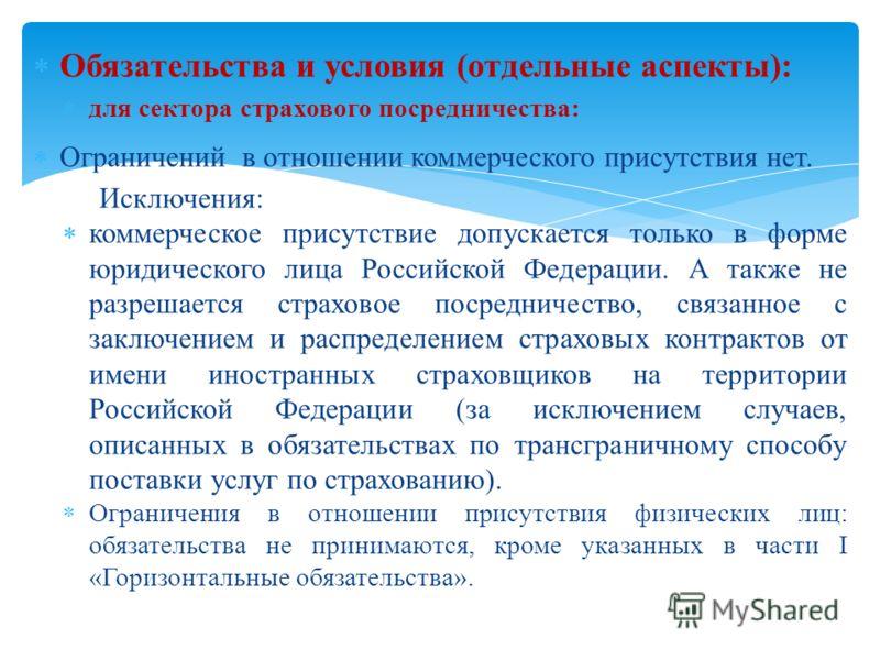 Обязательства и условия (отдельные аспекты): для сектора страхового посредничества: Ограничений в отношении коммерческого присутствия нет. Исключения: коммерческое присутствие допускается только в форме юридического лица Российской Федерации. А также