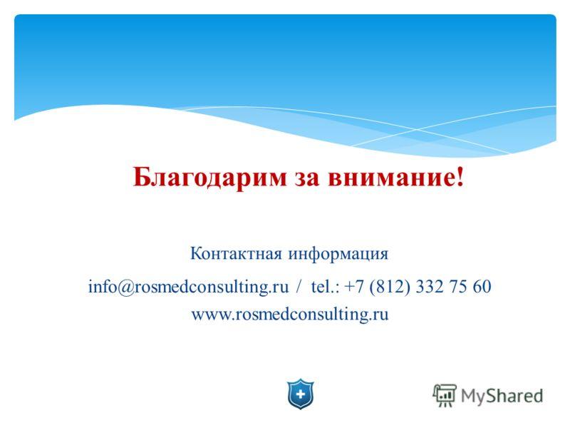 Благодарим за внимание! Контактная информация info@rosmedconsulting.ru / tel.: +7 (812) 332 75 60 www.rosmedconsulting.ru