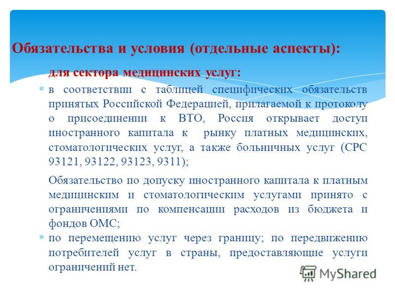 Обязательства и условия (отдельные аспекты): для сектора медицинских услуг: в соответствии с таблицей специфических обязательств принятых Российской Федерацией, прилагаемой к протоколу о присоединении к ВТО, Россия открывает доступ иностранного капит