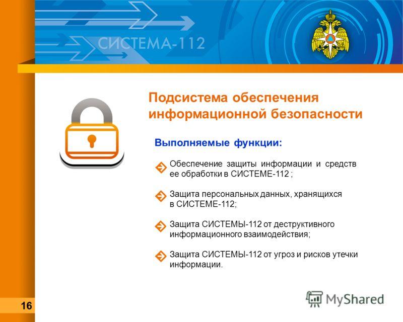 Подсистема обеспечения информационной безопасности Выполняемые функции: Обеспечение защиты информации и средств ее обработки в СИСТЕМЕ-112 ; Защита персональных данных, хранящихся в СИСТЕМЕ-112; Защита СИСТЕМЫ-112 от деструктивного информационного вз